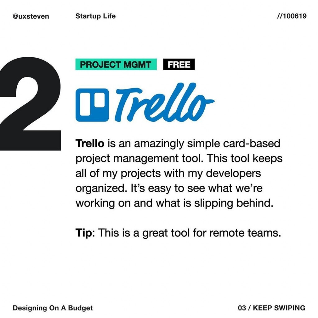 PROJECT MGMT  Trello is an amazingly simple card-based project management tool. This tool keeps all of my projects with my developers organized. It's easy to see what we're working on and what is slipping behind.  Tip:  This is a great tool for remote teams.