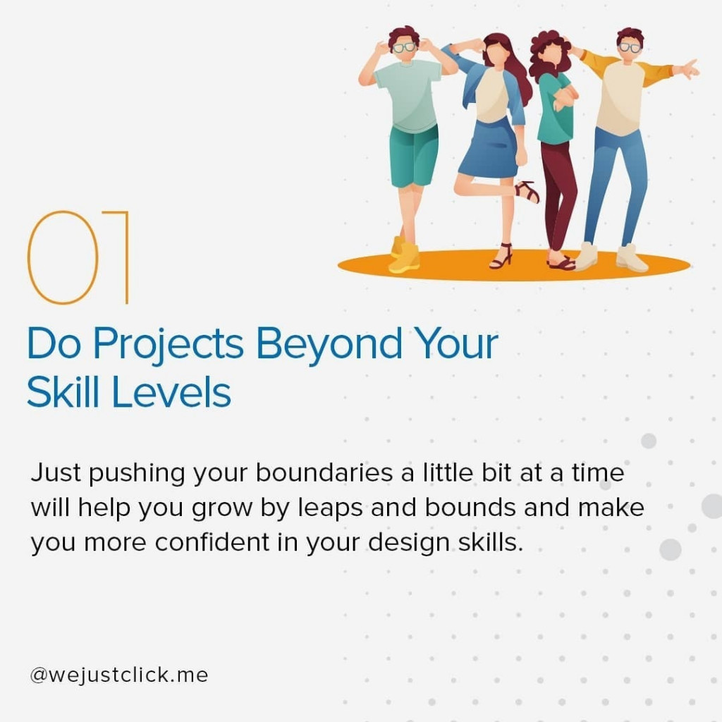 Do Projects Beyond Your Skill Levels  Just pushing your boundaries a little bit at a time will help you grow by leaps and bounds and make you more confident in your design skills.