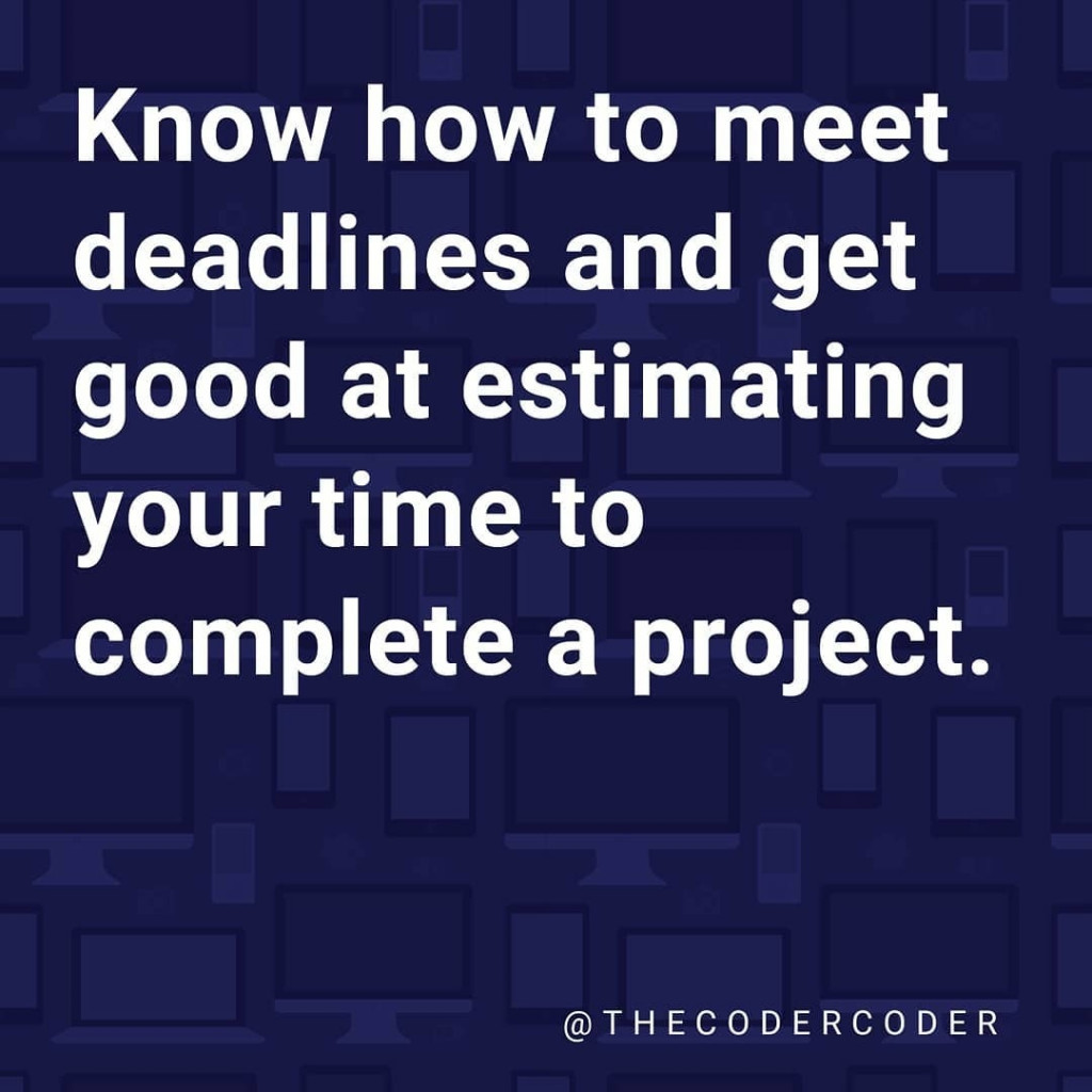 Know how to meet deadlines and get good at estimating your time to complete a project.