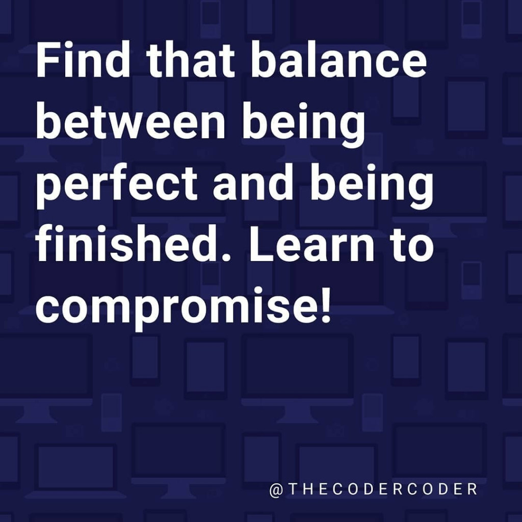 Find that balance between being perfect and being finished. Learn to compromise!