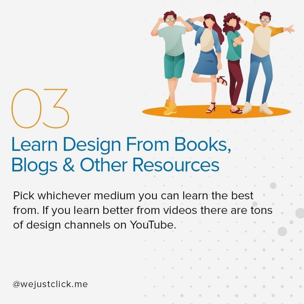 Learn Design From Books, Blogs & Other Resources  Pick whichever medium you can learn the best from. If you learn better from videos there are tons of design channels on YouTube.