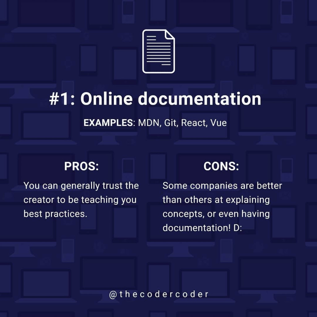 Online documentation  EXAMPLES: MDN, Git, React, Vue  PROS:  You can generally trust the creator to be teaching you best practices.  CONS:  Some companies are better than others at explaining concepts, or even having documentation! D:
