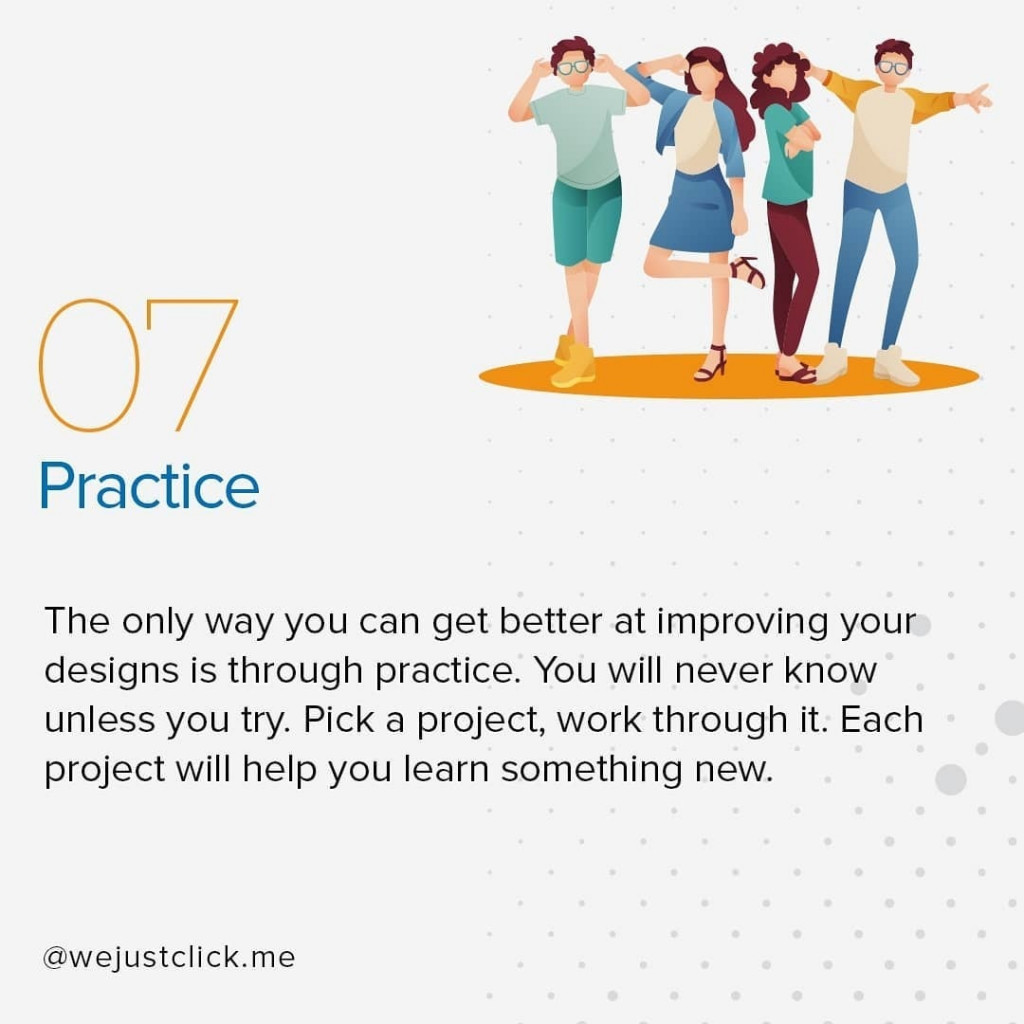 Practice  The only way you can get better at improving your designs is through practice. You will never know unless you try. Pick a project, work through it. Each project will help you learn something new.