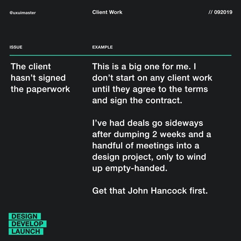 The client hasn't signed the paperwork  This is a big one for me. I don't start on any client work until they agree to the terms and sign the contract.  I've had deals go sideways after dumping 2 weeks and a handful of meetings into a design project, only to wind up empty-handed.  Get that John Hancock first.