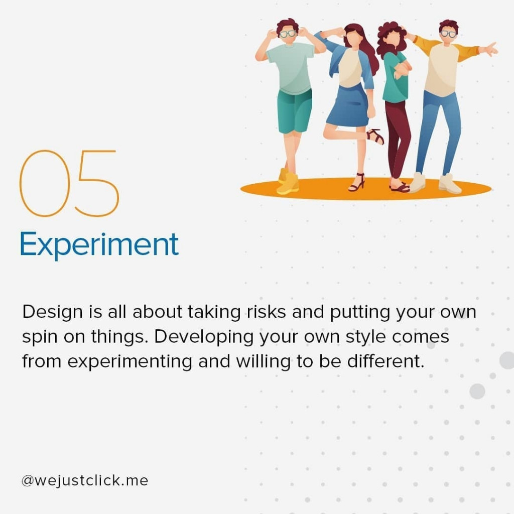 Experiment  Design is all about taking risks and putting your own spin on things. Developing your own style comes from experimenting and willing to be different.