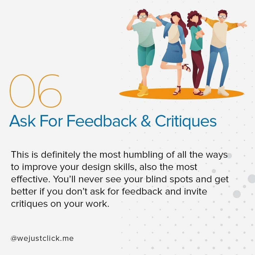 Ask For Feedback & Critiques  This is definitely the most humbling of all the ways to improve your design skills, also the most effective. You'll never see your blind spots and get better if you don't ask for feedback and invite critiques on your work.