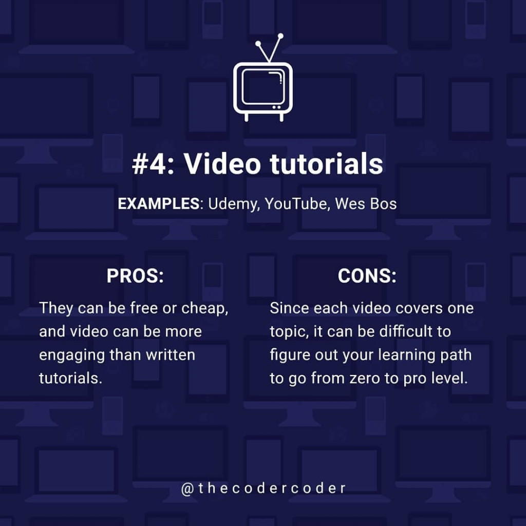 Video tutorials  EXAMPLES: Udemy, YouTube, Wes Bos  PROS:  They can be free or cheap, and video can be more engaging than written tutorials. CONS:  Since each video covers one and video can be more topic, it can be difficult to figure out your learning path to go from zero to pro level.