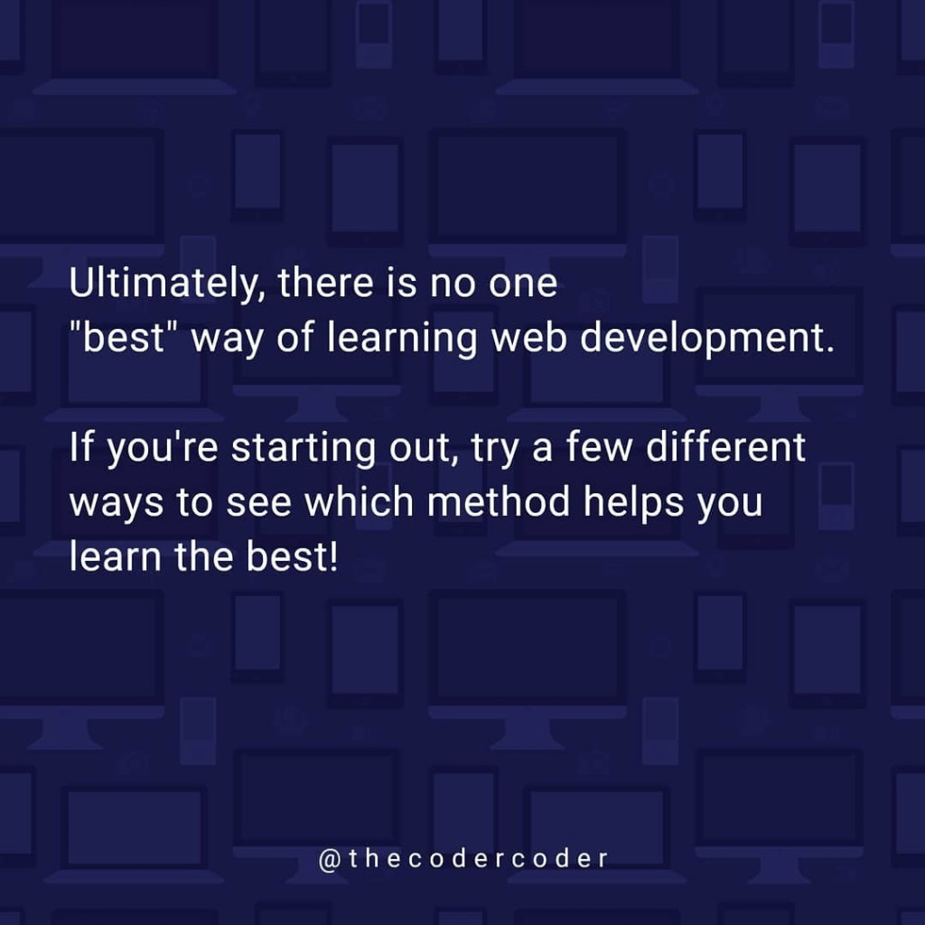 "Ultimately, there is no one ""best"" way of learning web development.  If you're starting out, try a few different ways to see which method helps you learn the best!"