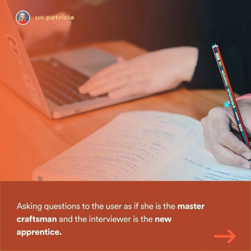 Asking questions to the user as if she is the master craftsman and the interviewer is the new apprentice.