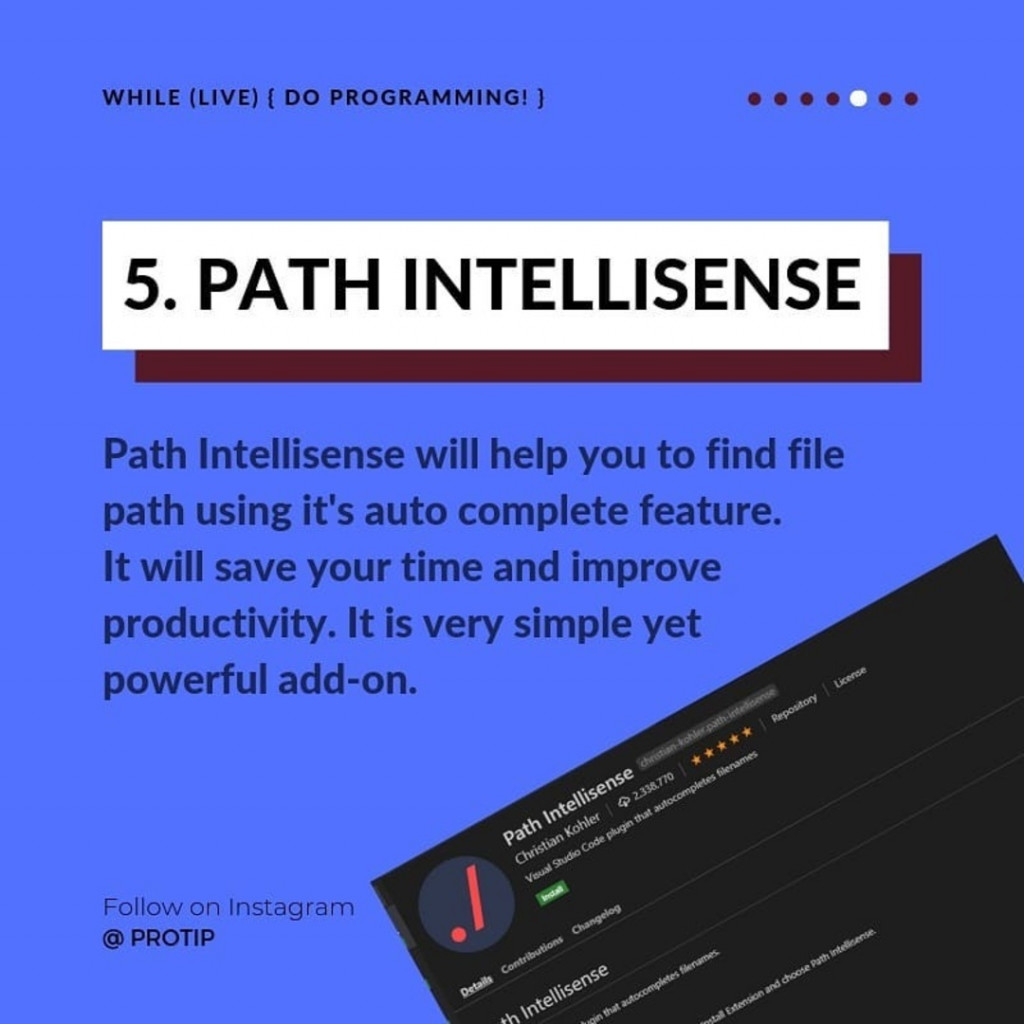 PATH INTELLISENSE  Path Intellisense will help you to find file path using it's auto complete feature. It will save your time and improve productivity. It is very simple yet powerful add-on.