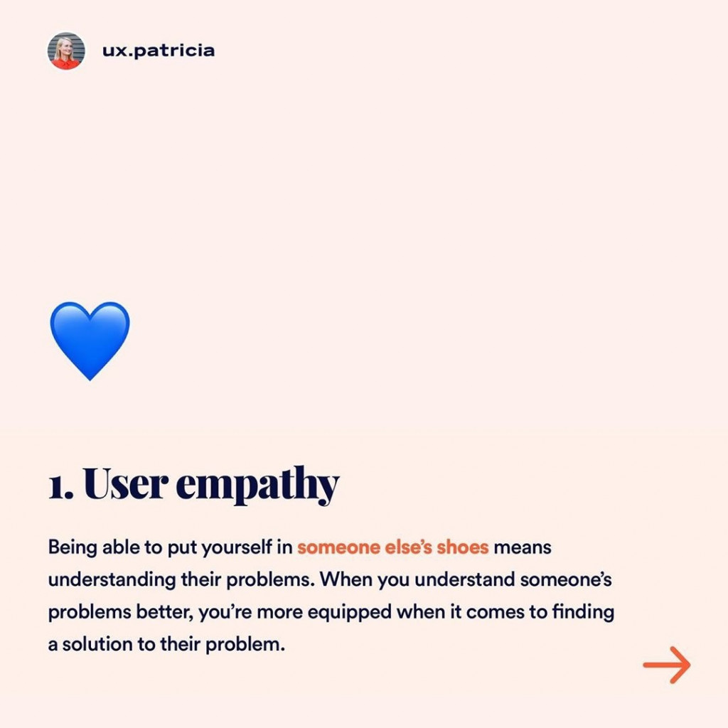 1️⃣ USER EMPATHY  Being able to put yourself in someone else's shoes means understanding their problems. When you understand someone's problems better, you're more equipped when it comes to finding a solution to their problem.