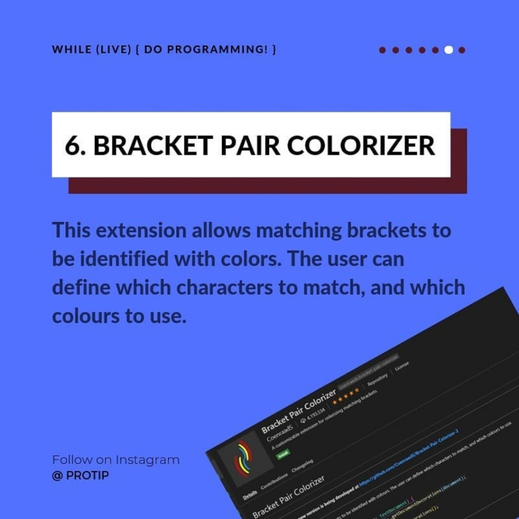 BRACKET PAIR COLORIZER  This extension allows matching brackets to be identified with colors. The user can define which characters to match, and which colours to use.