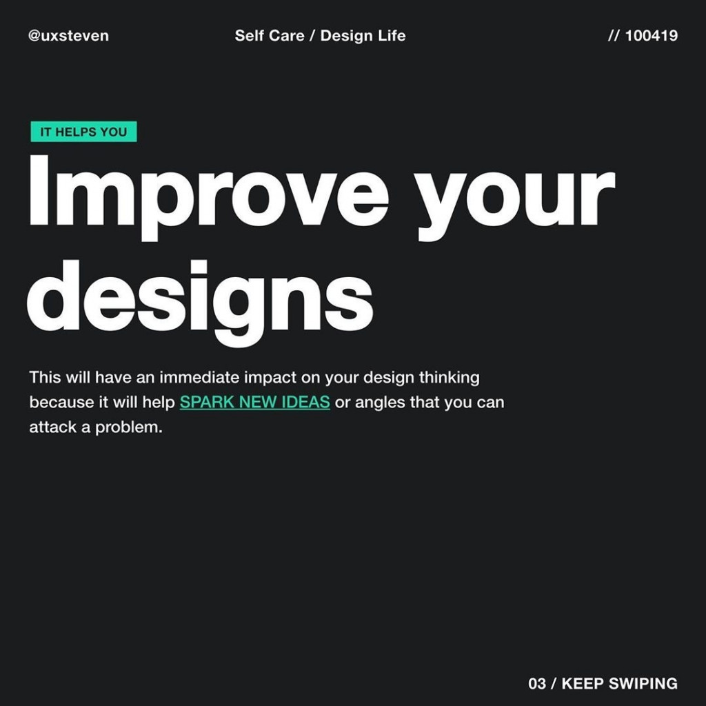 Improve your designs  This will have an immediate impact on your design thinking because it will help SPARK NEW IDEAS or angles that you can attack a problem.