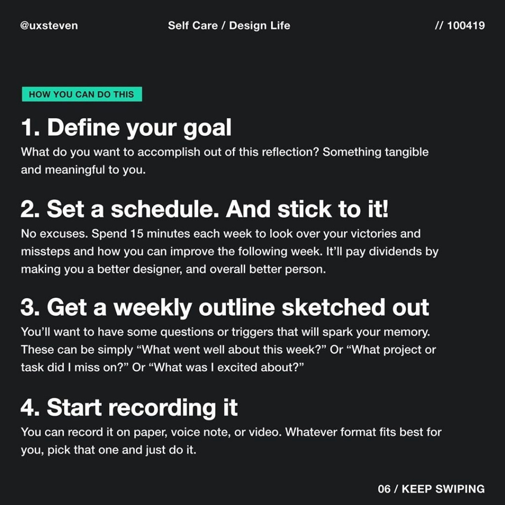 "Define your goal  What do you want to accomplish out of this reflection? Something tangible and meaningful to you.  Set a schedule. And stick to it!  No excuses. Spend 15 minutes each week to look over your victories and missteps and how you can improve the following week. It'll pay dividends by making you a better designer, and overall better person.  Get a weekly outline sketched out  You'll want to have some questions or triggers that will spark your memory. These can be simply ""What went well about this week?"" Or ""What project or task did I miss on?"" Or ""What was I excited about?""  Start recording it  You can record it on paper, voice note, or video. Whatever format fits best for you, pick that one and just do it."