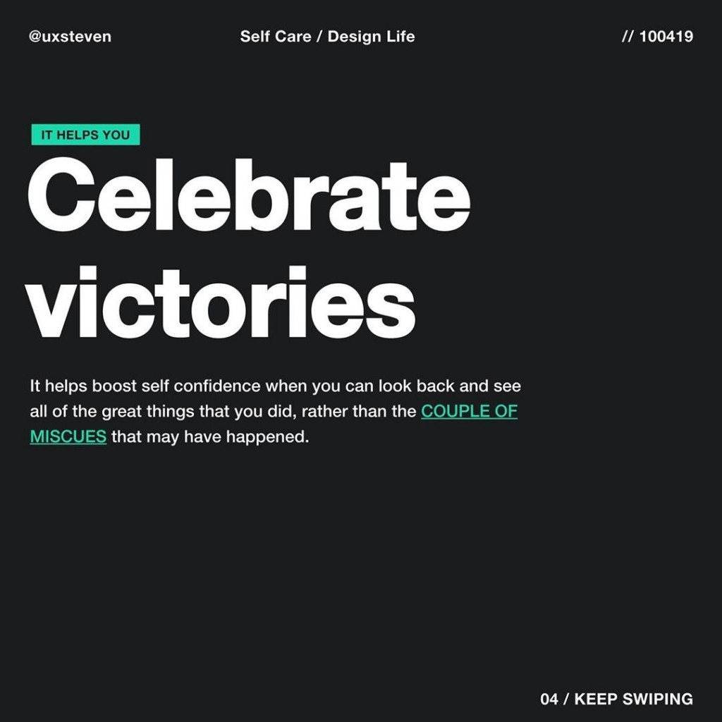 Celebrate victories  It helps boost self confidence when you can look back and see all of the great things that you did, rather than the COUPLE OF MISCUES that may have happened.