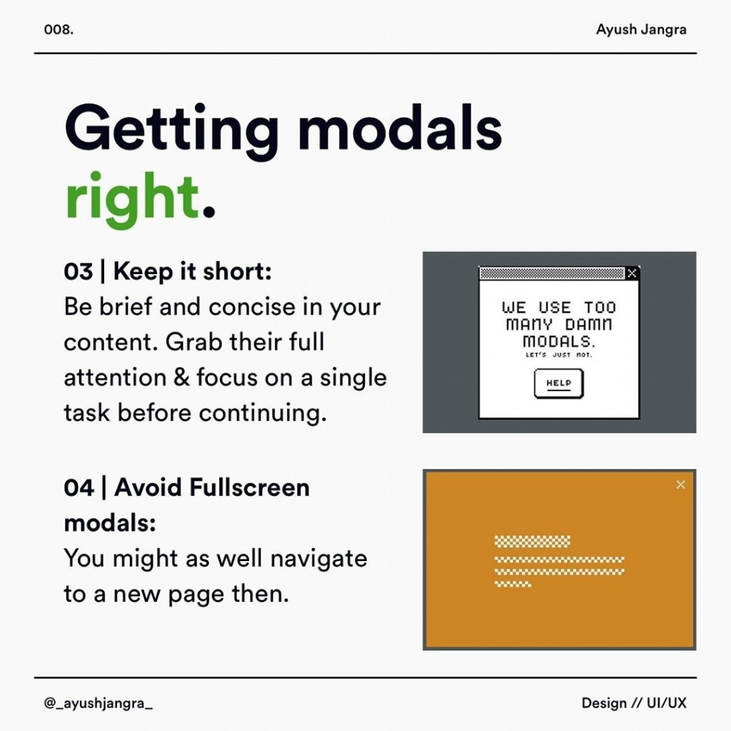 Getting modals right.  Keep it short: Be brief and concise in your content. Grab their full attention & focus on a single task before continuing.  Avoid Fullscreen modals: You might as well navigate to a new page then.