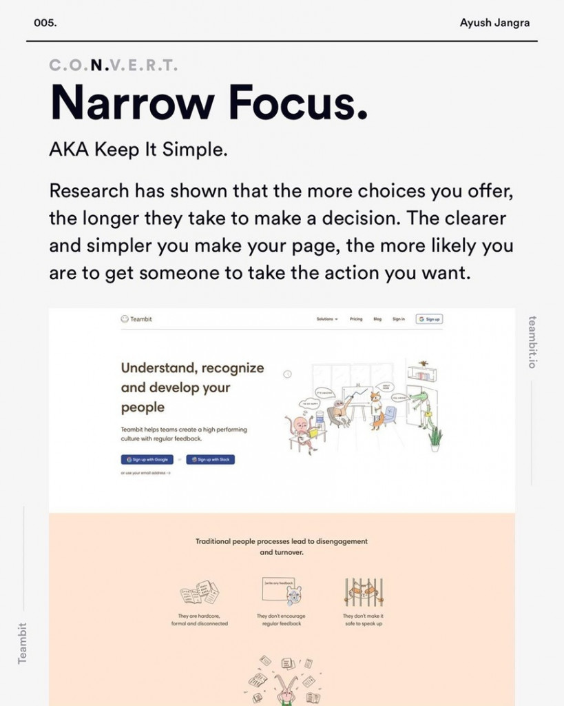 Narrow Focus.  AKA Keep It Simple.  Research has shown that the more choices you offer, the longer they take to make a decision. The clearer and simpler you make your page, the more likely you are to get someone to take the action you want.