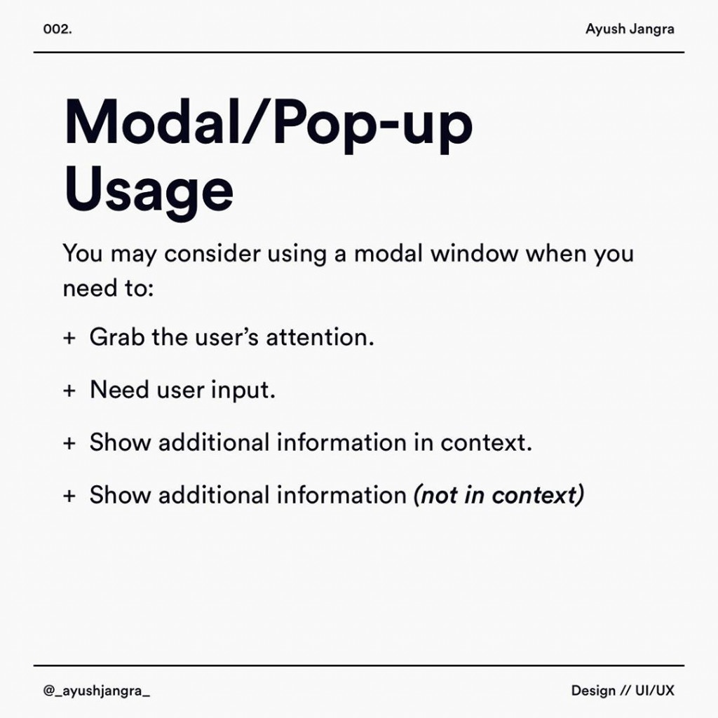 Modal/Pop-up Usage  You may consider using a modal window when you need to:  + Grab the user's attention.  + Need user input.  + Show additional information in context.  + Show additional information (not in context)