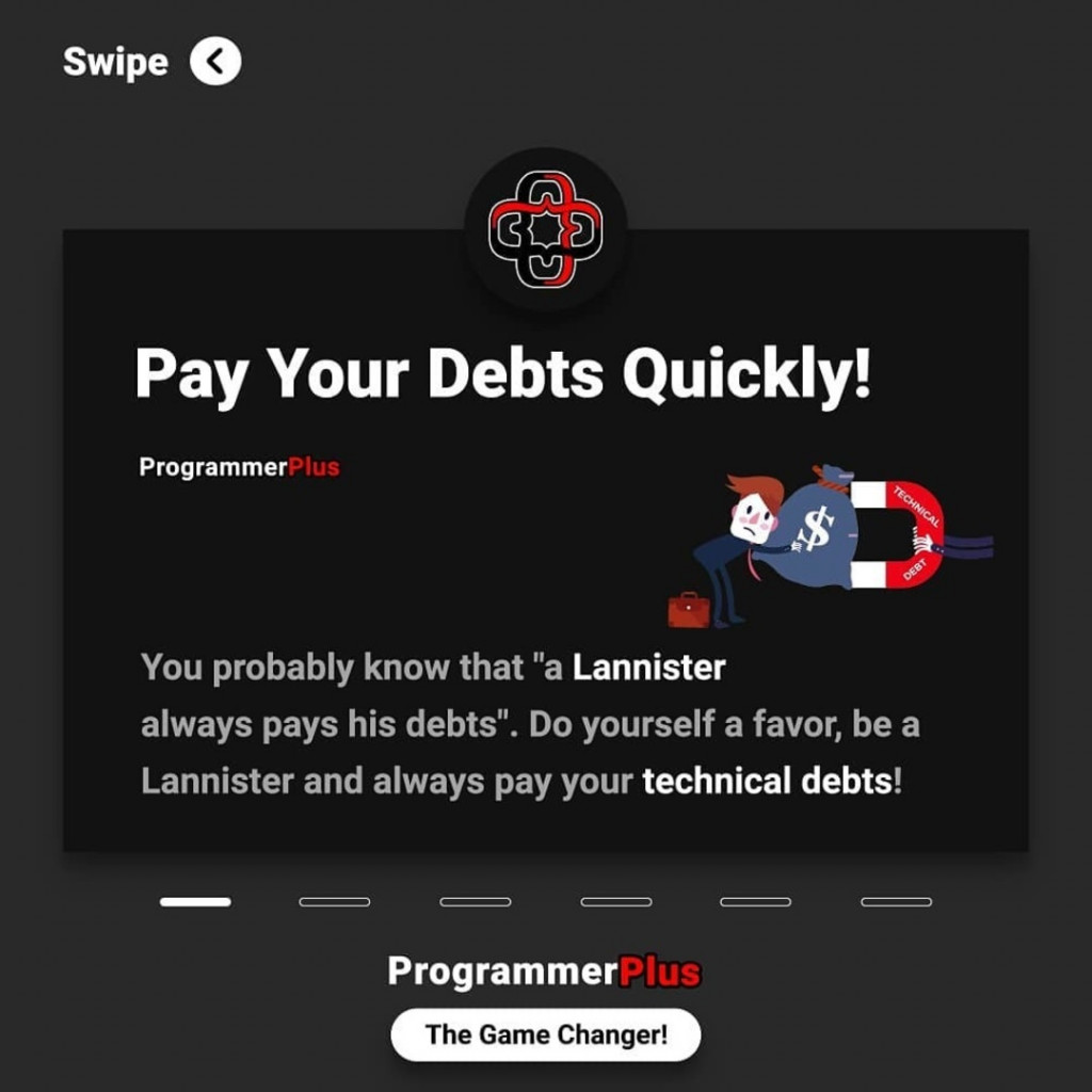 "Pay Your Debts Quickly!  You probably know that ""a Lannister always pays his debts"". Do yourself a favor, be a Lannister and always pay your technical debts!"
