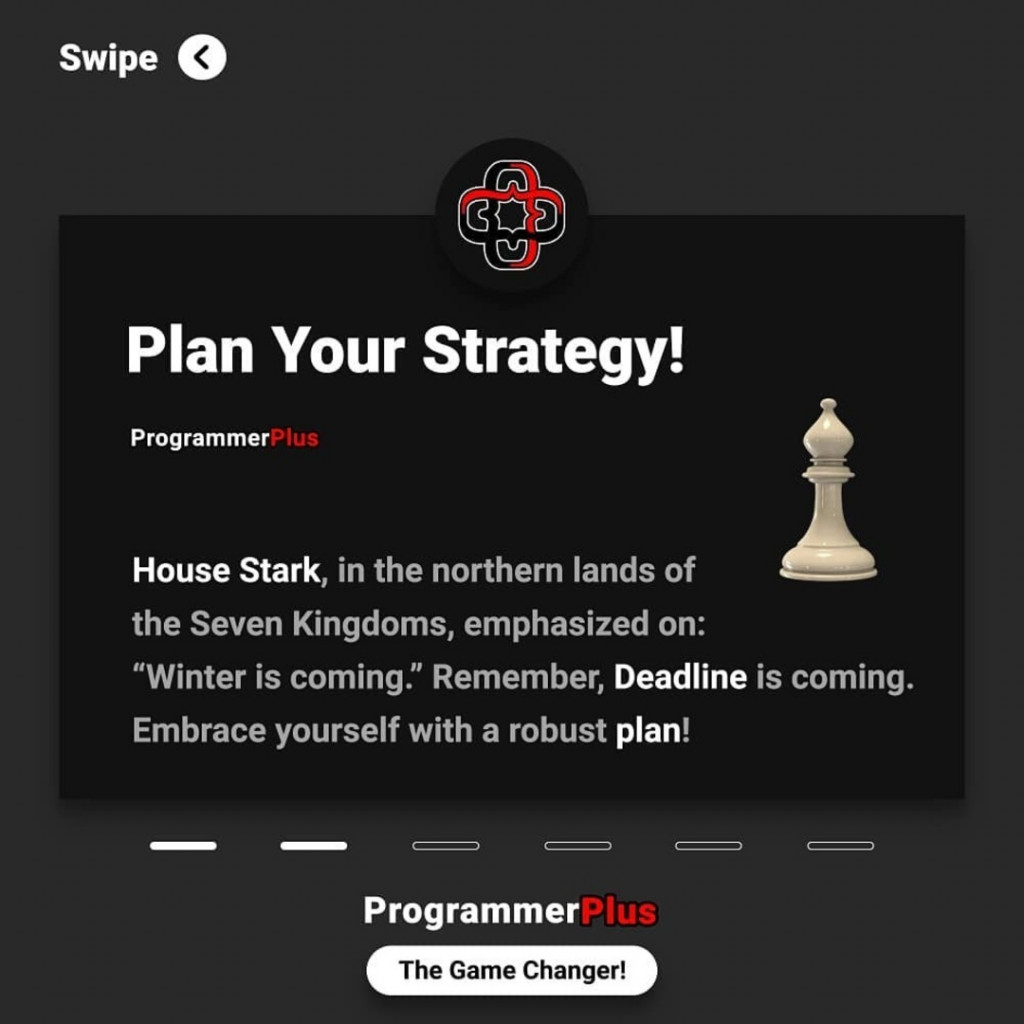 "Plan Your Strategy!  House Stark, in the northern lands of the Seven Kingdoms, emphasized on: ""Winter is coming."" Remember, Deadline is coming. Embrace yourself with a robust plan"