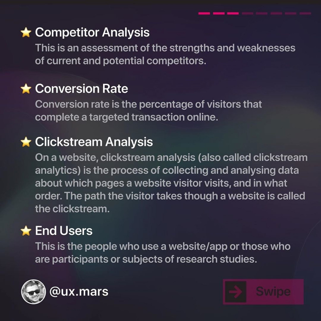 Competitor Analysis  This is an assessment of the strengths and weaknesses of current and potential competitors.  Conversion Rate  Conversion rate is the percentage of visitors that complete a targeted transaction online.  Clickstream Analysis  On a website, clickstream analysis (also called clickstream analytics) is the process of collecting and analysing data about which pages a website visitor visits, and in what order. The path the visitor takes though a website is called the clickstream.  End Users  This is the people who use a website/app or those who are participants or subjects of research studies.