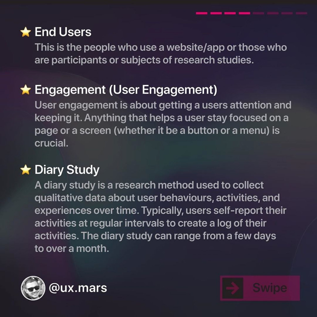 Engagement (User Engagement)  User engagement is about getting a users attention and keeping it. Anything that helps a user stay focused on a page or a screen (whether it be a button or a menu) is crucial.  Diary Study  A diary study is a research method used to collect qualitative data about user behaviours, activities, and experiences over time. Typically, users self-report their activities at regular intervals to create a log of their activities. The diary study can range from a few days to over a month.