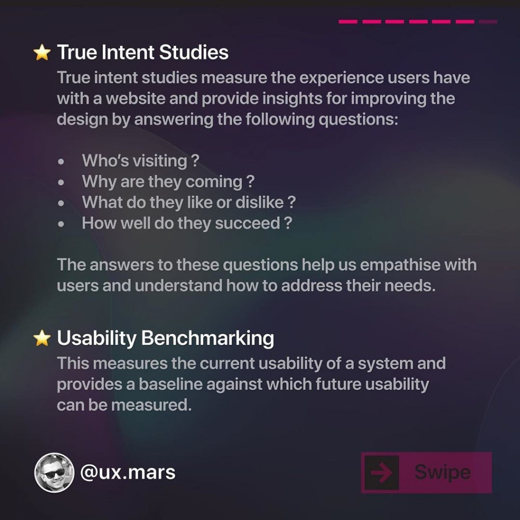 True Intent Studies  True intent studies measure the experience users have with a website and provide insights for improving the design by answering the following questions:  Who's visiting ?  Why are they coming ?  What do they like or dislike ?  How well do they succeed ?  The answers to these questions help us empathise with users and understand how to address their needs.  Usability Benchmarking  This measures the current usability of a system and provides a baseline against which future usability can be measured.