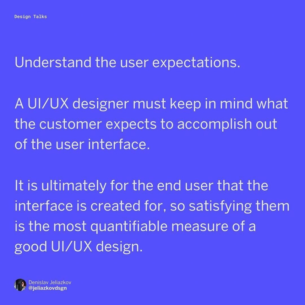 Understand the user expectations. A UI/UX designer must keep in mind what the customer expects to accomplish out of the application/interface. It is ultimately for the end-user that the interface is created for, so satisfying them is the most quantifiable measure of a good UI/UX design.