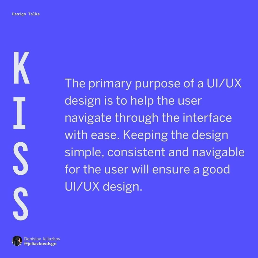 KISS  The primary purpose of a UI/UX design is to help the user navigate through the interface with ease. Keeping the design simple, consistent and navigable for the user will ensure a good UI/UX design.