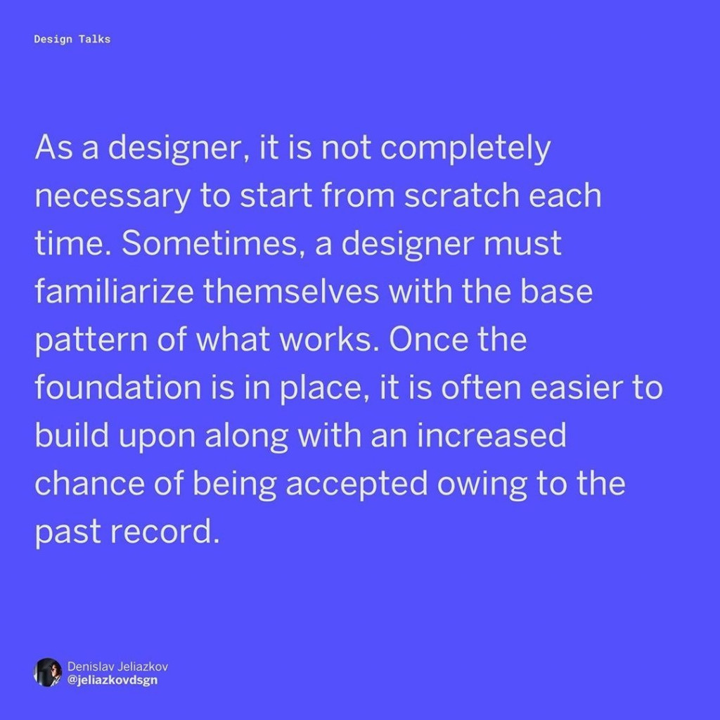 As a designer, it is not completely necessary to start from scratch each time. Sometimes, a designer must familiarize themselves with the base pattern of what works. Once the foundation is in place, it is often easier to build upon along with an increased chance of being accepted owing to the past record.