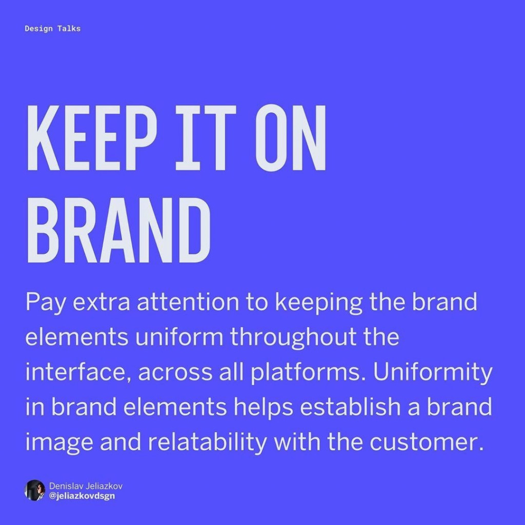 Keep it on brand  Pay extra attention to keeping the brand elements uniform throughout the interface, across all platforms. Uniformity in brand elements helps establish a brand image and relatability with the customer.