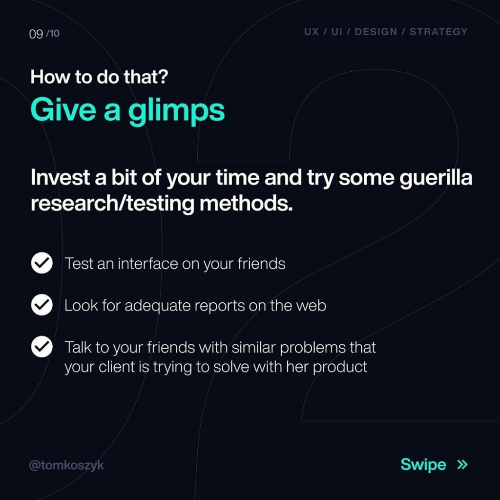How to do that?  Give a glimps  Invest a bit of your time and try some guerilla research/testing methods.  Test an interface on your friends  Look for adequate reports on the web  Talk to your friends with similar problems that your client is tryinc to solve with her product