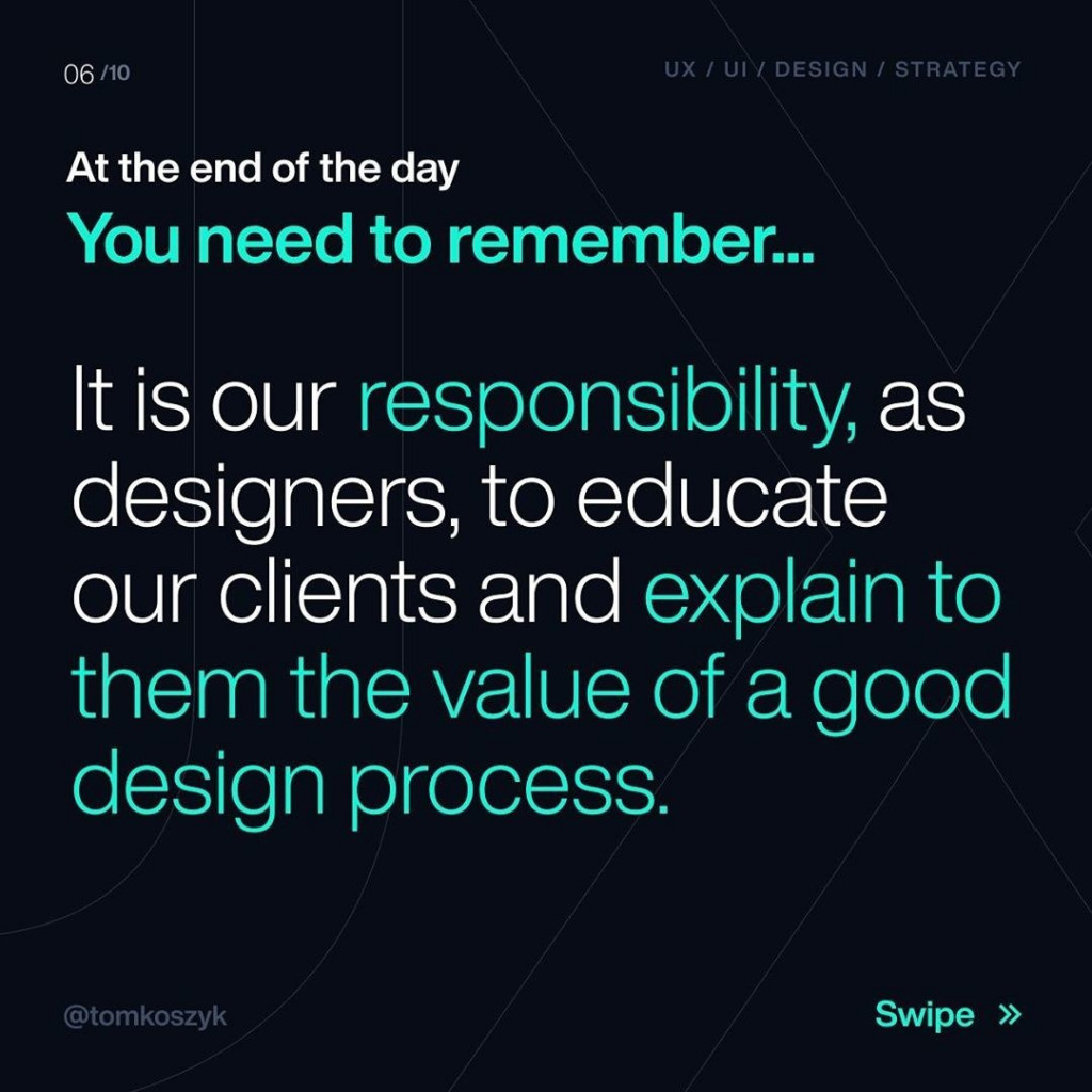 At the end of the day  You need to remember...  It is our responsibility, as designers, to educate our clients and explain to them the value of a good design process.