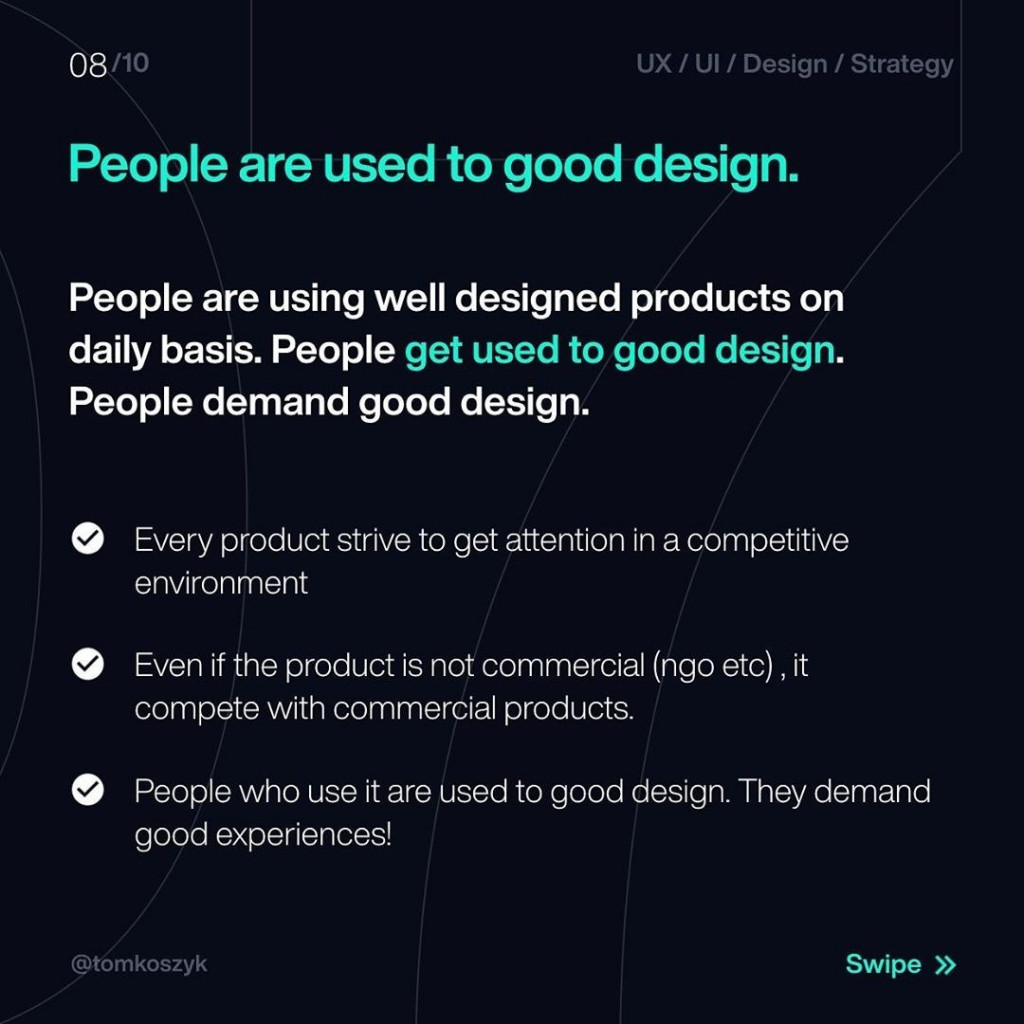 People are used to good design.  People are using well designed products on daily basis. People get used to good design. People demand good design.  Every product strive to get attention in a competitive environment  Even if the product is not commercial (ngo etc) , it compete with commercial products.  People who use it are used to good design. They demand good experiences'