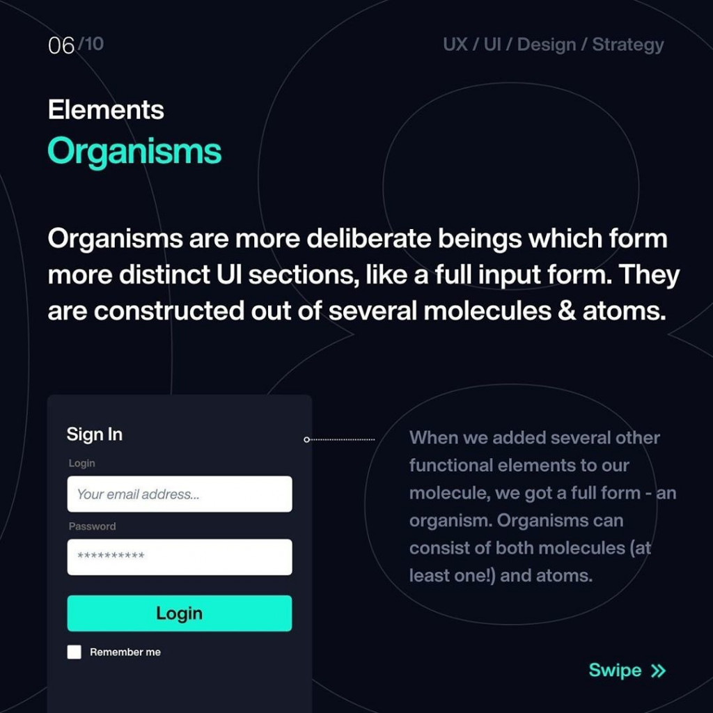 Elements  Organisms  Organisms are more deliberate beings which form more distinct UI sections, like a full input form. They are constructed out of several molecules & atoms.