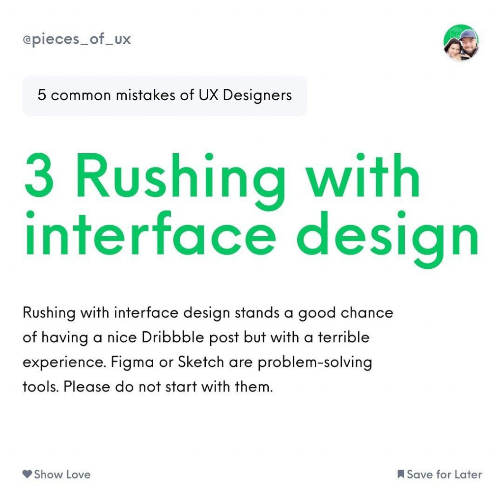 3 Rushing with interface design  Rushing with interface design stands a good chance of having a nice Dribbble post but with a terrible experience. Figma or Sketch are problem-solving tools. Please do not start with them.