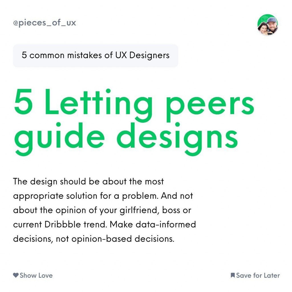 5 Letting peers guide designs  The design should be about the most appropriate solution for a problem. And not about the opinion of your girlfriend, boss or current Dribbble trend. Make data-informed decisions, not opinion-based decisions.