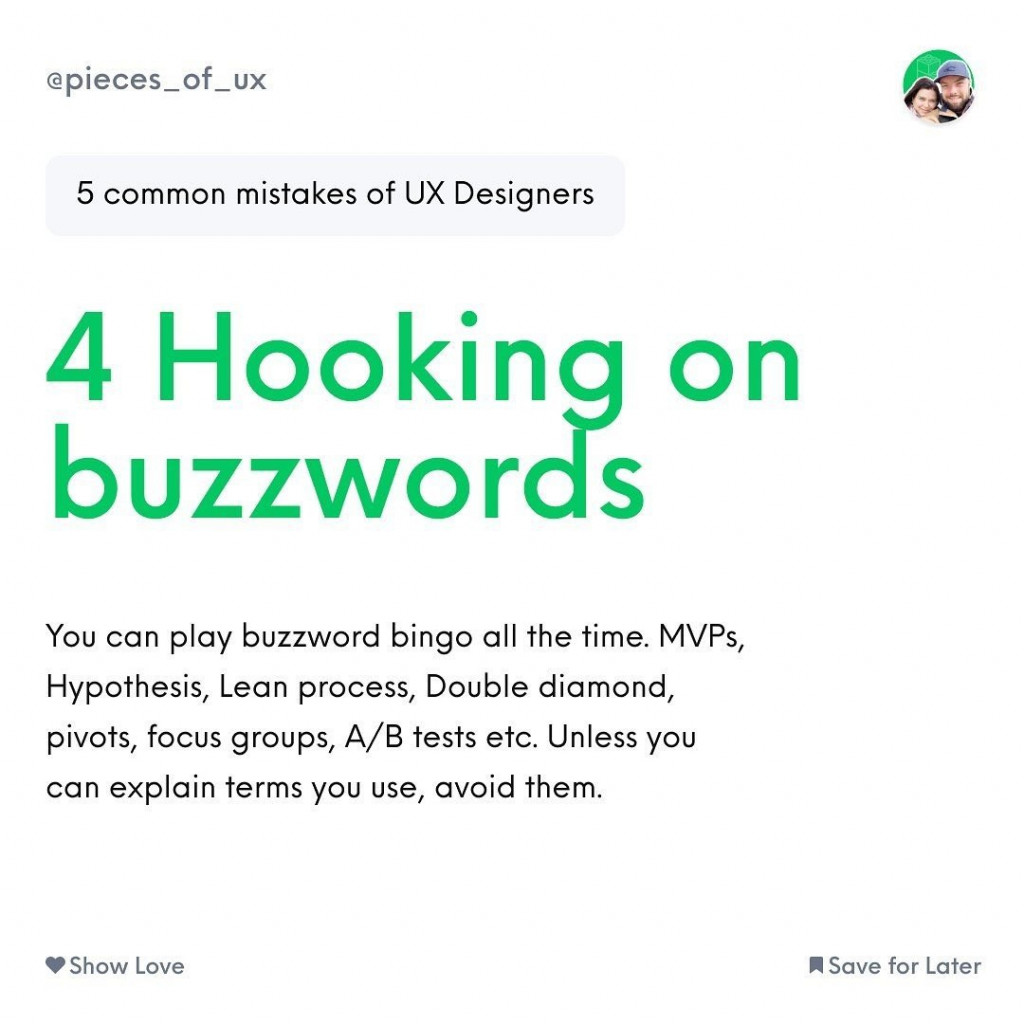 4 Hooking on buzzwords  You can play buzzword bingo all the time. MVPs, Hypothesis, Lean process, Double diamond, pivots, focus groups, A/B tests etc. Unless you can explain terms you use, avoid them.