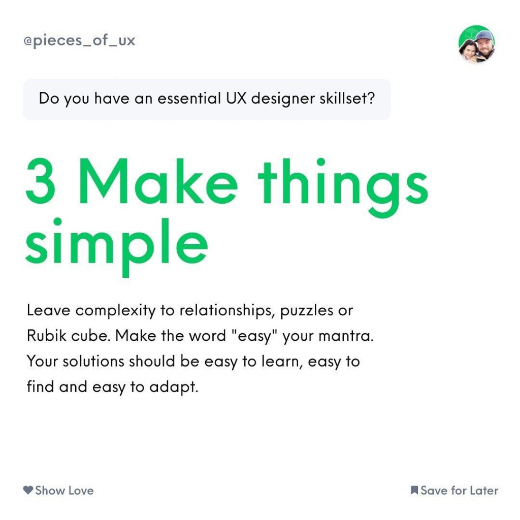 Make things simple  Leave complexity to relationships, puzzles or Rubik cube. Make the word «easy» your mantra. Your solutions should be easy to learn, easy to find and easy to adapt.