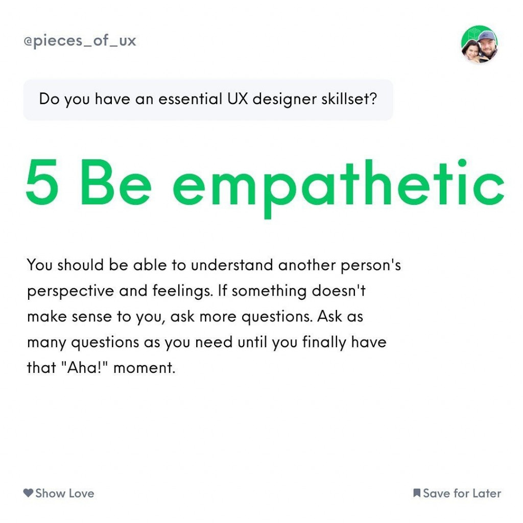 Have empathy  You should be able to understand another person's perspective and feelings. If something doesn't make sense to you, ask more questions. Ask as many questions as you need until you finally have that «Aha!» moment.