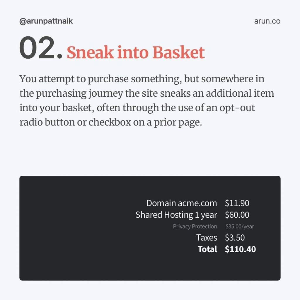 🧺 Sneak into Basket:   You attempt to purchase something, but somewhere in the purchasing journey, the site sneaks an additional item into your basket, often through the use of an opt-out radio button or checkbox on a prior page.