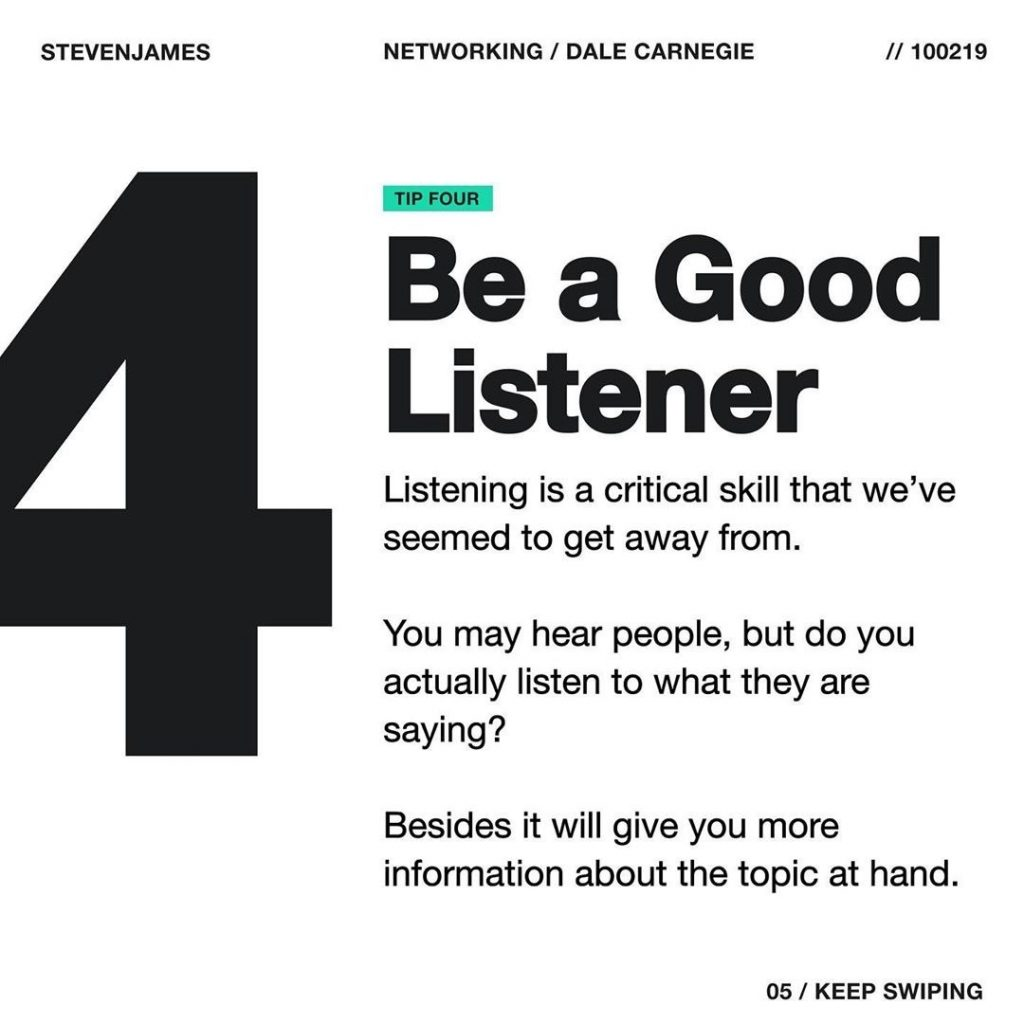 Be a Good Listener  Listening is a critical skill that we've seemed to get away from.  You may hear people, but do you actually listen to what they are saying?  Besides it will give you more information about the topic at hand.
