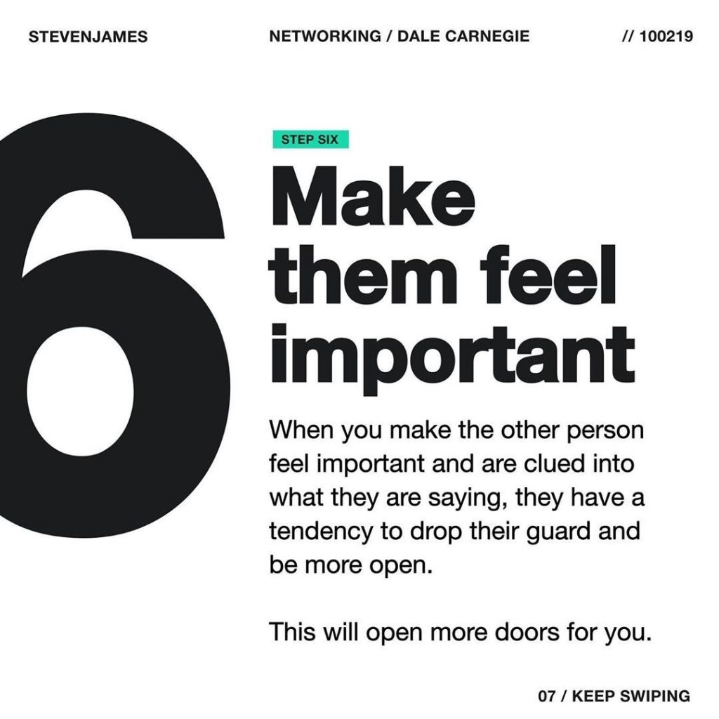 Make them feel important  When you make the other person feel important and are clued into what they are saying, they have a tendency to drop their guard and be more open.  This will open more doors for you.