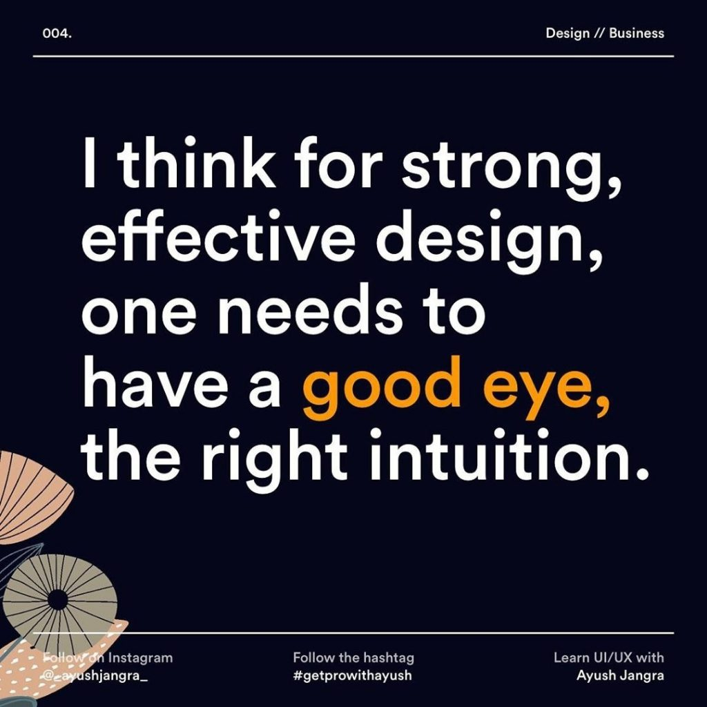 I think for strong, effective design, one needs to have a good eye, the right intuition.