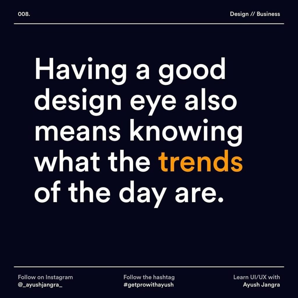 Having a good design eye also means knowing what the trends of the day are.
