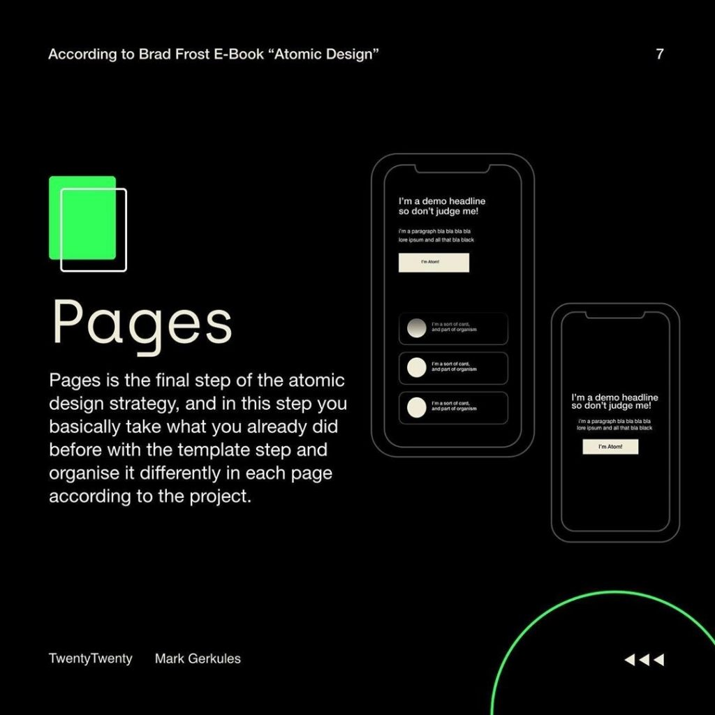 Pages  Pages is the final step of the atomic design strategy, and in this step you basically take what you already did before with the template step and organise it differently in each page according to the project.