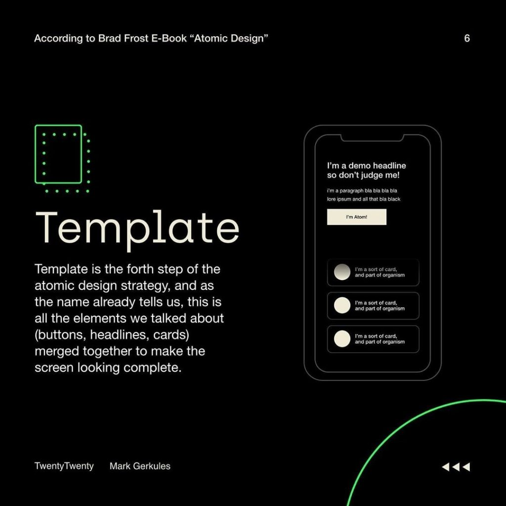 Template  Template is the forth step of the atomic design strategy, and as the name already tells us, this is all the elements we talked about (buttons, headlines, cards) merged together to make the screen looking complete.