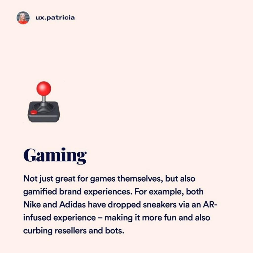 4️⃣ Gaming  🕹Not just great for games themselves, but also gamified brand experiences. For example, both Nike and Adidas have dropped sneakers via an AR-infused experience — making it more fun and also curbing resellers and bots.