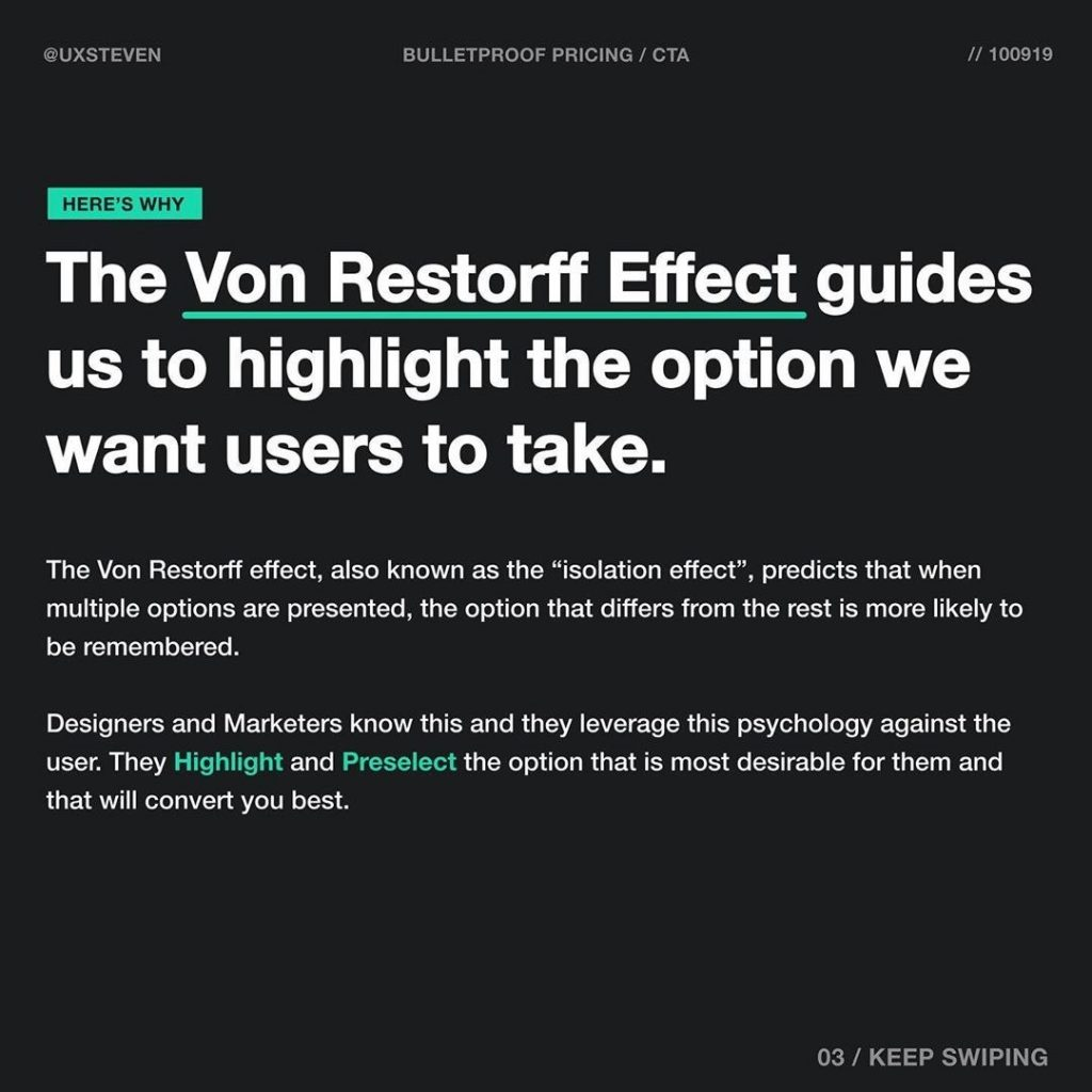 """The Von Restorff Effect, guides us to highlight the option we want users to take.  The Von Restorff effect, also known as the """"isolation effect"""", predicts that when multiple options are presented, the option that differs from the rest is more likely to be remembered.  Designers and Marketers know this and they leverage this psychology against the user. They Highlight and Preselect the option that is most desirable for them and that will convert you best."""
