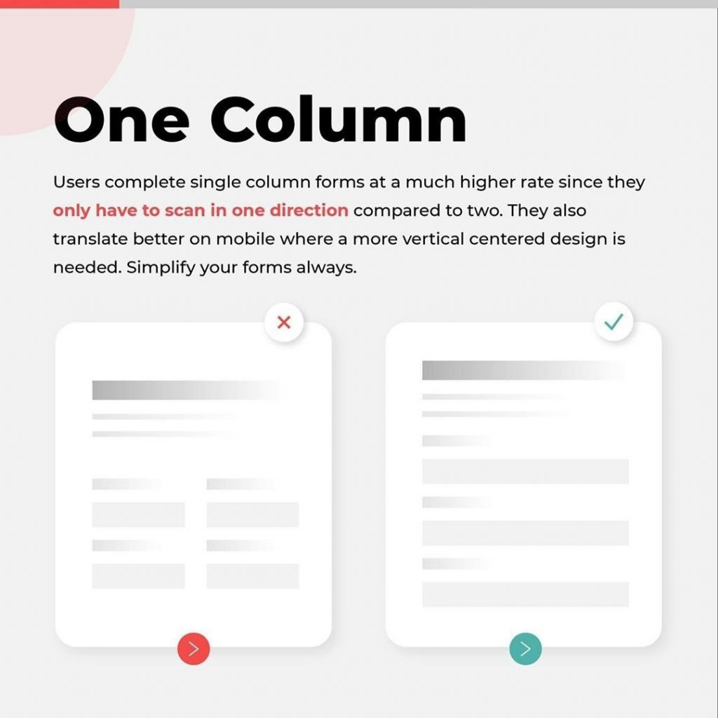 One Column  Users complete single column forms at a much higher rate since they only have to scan in one direction compared to two. They also translate better on mobile where a more vertical centered design is needed. Simplify your forms always.